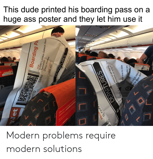 Ass, Dude, and London: This dude printed his boarding pass on a  huge ass poster and they let him use it  PREMU SPTS  Dver  WETEW7L  Boarding Pa  HTO  S549  LGW) London Gatwick (North  (PRG) Prague  08:50  OEPARTURES  FROM  (LGW  Photo is co assport flightsY  ty of time to clear  DEPARTURES  gates are  clos 30 min  re so pase Modern problems require modern solutions