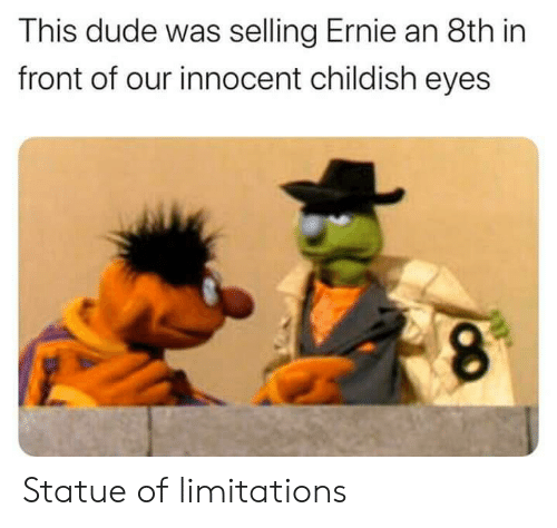 Dude, Reddit, and Childish: This dude was selling Ernie an 8th in  front of our innocent childish eyes Statue of limitations