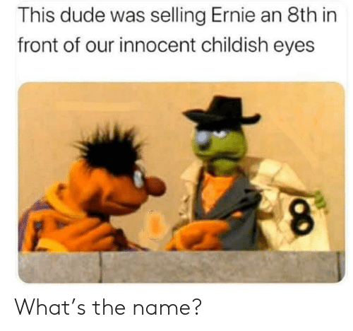 Dude, Reddit, and Childish: This dude was selling Ernie an 8th in  front of our innocent childish eyes What's the name?