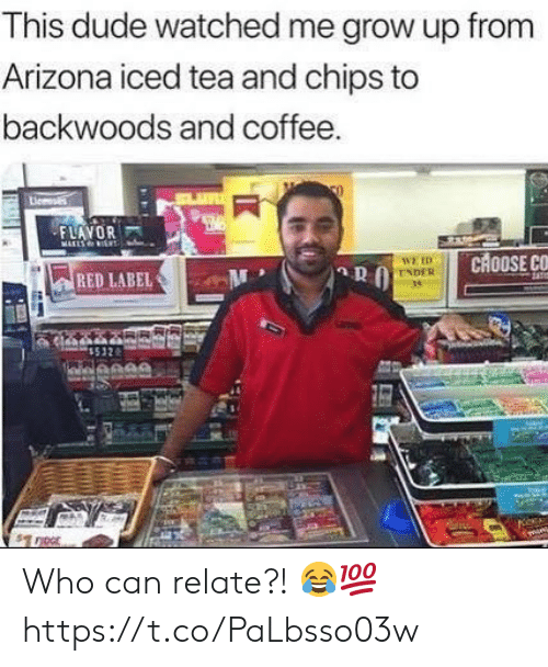 Dude, Arizona, and Coffee: This dude watched me grow up from  Arizona iced tea and chips to  backwoods and coffee.  FLAYOR  MARLS  CHOOSE CC  WE ID  ENDER  RED LABEL Who can relate?! 😂💯 https://t.co/PaLbsso03w