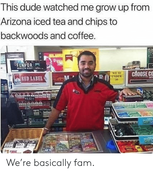 Dude, Fam, and Memes: This dude watched me grow up from  Arizona iced tea and chips to  backwoods and coffee  O  Licenss  FLAVOR  ATLS I  CHOOSE CC  WE ID  ENDER  RED LABEL  noor We're basically fam.