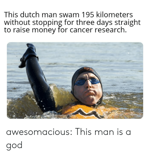 stopping: This dutch man swam 195 kilometers  without stopping for three days straight  to raise money for cancer research  etsur awesomacious:  This man is a god