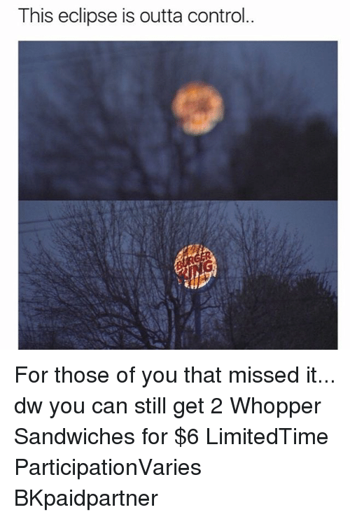 whopper: This eclipse is outta control.. For those of you that missed it... dw you can still get 2 Whopper Sandwiches for $6 LimitedTime ParticipationVaries BKpaidpartner