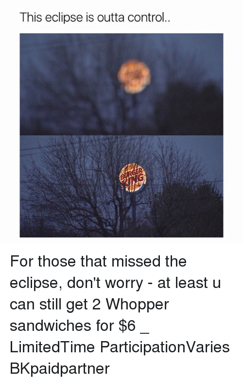 whopper: This eclipse is outta control For those that missed the eclipse, don't worry - at least u can still get 2 Whopper sandwiches for $6 _ LimitedTime ParticipationVaries BKpaidpartner
