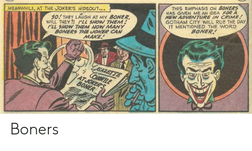 Boner, Crime, and Joker: THIS EMPHASIS ON BONERS  HAS GIVEN ME AN IDEA FOR A  NEW ADVENTURE IN CRIME  GOTHAM CITY WILL RUE THE DAY  IT MENTIONED THE WORD  BONER  50! THEY LAUGH AT MY BONER  WILL THEY ?! LL SHOW THEM!  ILL SHOW THEM HOW MANY  BONERS THE JOKER CAN  MAKE  MEANWHILE, AT THE JOKER'S HIDEOUT...  'ZGAZETTE  CHORTLE  ATJOKER'S  BONER Boners