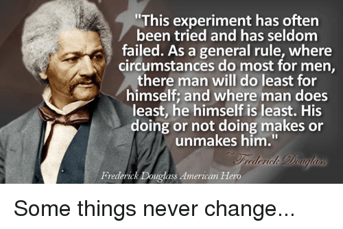 "Frederick Douglass: ""This experiment has often  been tried and has seldom  general rule, where  circumstances do most for men,  there man will do least for  himself and where man does  least, he himself is least. His  doing or not doing makes or  unmakes him.""  Frederick Douglass American Hero Some things never change..."