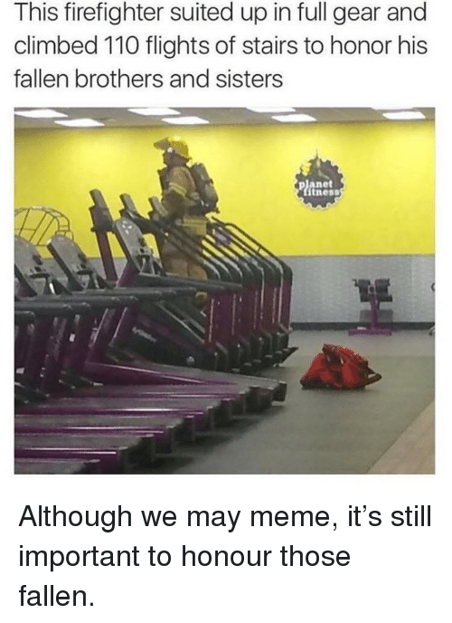 Andrew Bogut, Meme, and Firefighter: This firefighter suited up in full gear and  climbed 110 flights of stairs to honor his  fallen brothers and sisters  planet  tness Although we may meme, it's still important to honour those fallen.