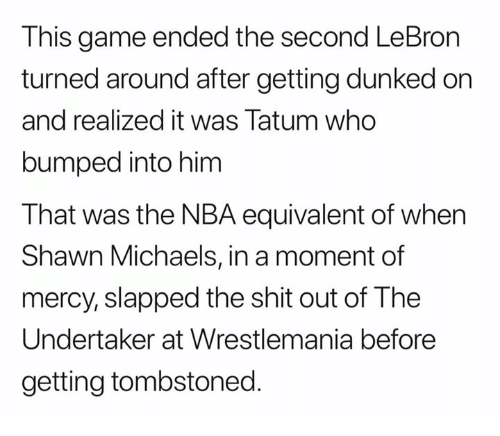 dunked on: This game ended the second LeBron  turned around after getting dunked on  and realized it was Tatum who  bumped into him  That was the NBA equivalent of when  Shawn Michaels, in a moment of  mercy, slapped the shit out of The  Undertaker at Wrestlemania before  getting tombstoned.