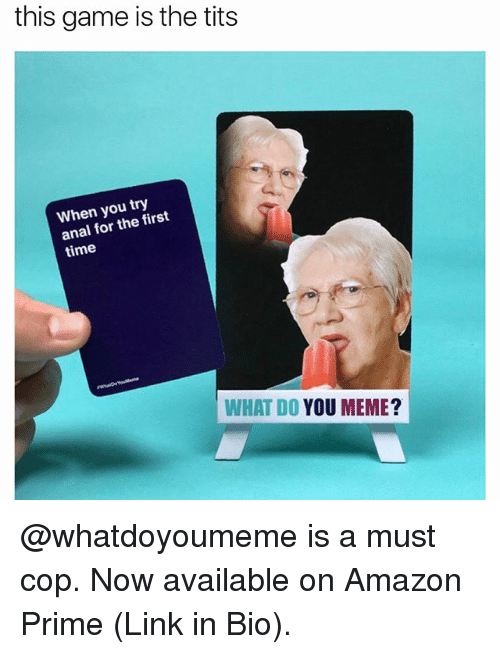 You Meme: this game is the tits  When you try  anal for the first  time  WHAT DO YOU MEME? @whatdoyoumeme is a must cop. Now available on Amazon Prime (Link in Bio).
