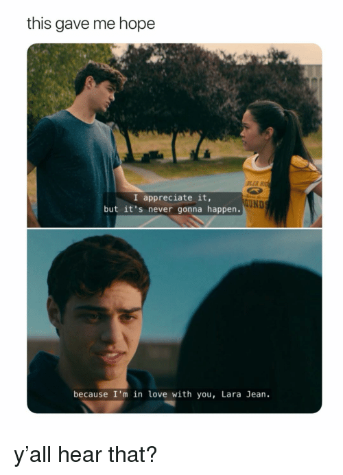 Love, Appreciate, and Girl Memes: this gave me hope  DLER H  I appreciate it,  but it's never gonna happen.  UND  because I'm in love with you, Lara Jean. y'all hear that?