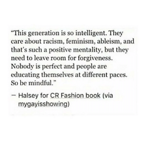 """Fashion, Feminism, and Racism: """"This generation is so intelligent. They  care about racism, feminism, ableism, and  that's such a positive mentality, but they  need to leave room for forgiveness.  Nobody is perfect and people are  educating themselves at different paces.  So be mindful  .""""  Halsey for CR Fashion book (via  mygayisshowing)"""