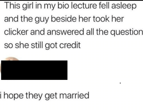 Girl, Hope, and All The: This girl in my bio lecture fell asleep  and the guy beside her took her  clicker and answered all the question  so she still got credit  i hope they get married