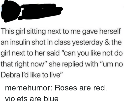 "Tumblr, Blog, and Blue: This girl sitting next to me gave herself  an insulin shot in class yesterday & the  girl next to her said ""can you like not do  that right now"" she replied with ""um no  Debra l'd like to live"" memehumor:  Roses are red, violets are blue"