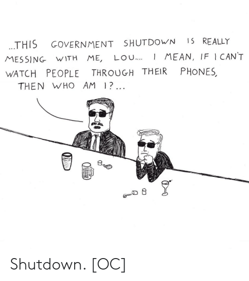 messing with me: THIS GOVERNMENT SHUTDOWN 15 REALLY  MESSING WITH ME, LOu.MEAN, IF I CANT  WATCH PEOPLE THROUGH THEIR PHONES  THEN WHO AM |?.  叨  少 Shutdown. [OC]