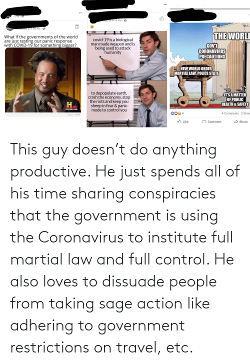 Sage: This guy doesn't do anything productive. He just spends all of his time sharing conspiracies that the government is using the Coronavirus to institute full martial law and full control. He also loves to dissuade people from taking sage action like adhering to government restrictions on travel, etc.