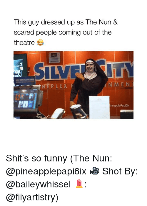 Funny, Shit, and Girl Memes: This guy dressed up as The Nun &  scared people coming out of the  theatre 부  NEPLEX  N M EN  neapplePapi6ix Shit's so funny (The Nun: @pineapplepapi6ix 🎥 Shot By: @baileywhissel 💄: @fiiyartistry)