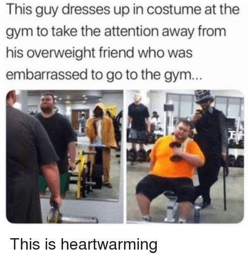 Gym, Dresses, and Who: This guy dresses up in costume at the  gym to take the attention away from  his overweight friend who was  embarrassed to go to the gym... This is heartwarming