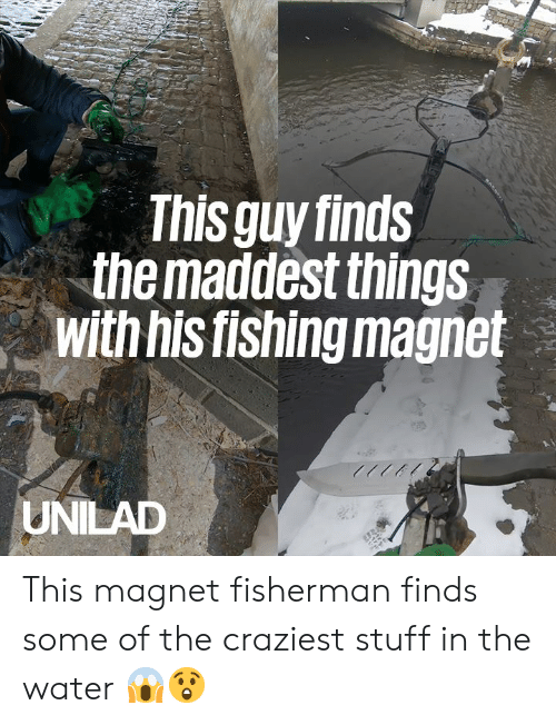 Dank, Stuff, and Water: This guy finds  the maddest things  with his fishing magnet  UNILAD This magnet fisherman finds some of the craziest stuff in the water 😱😲