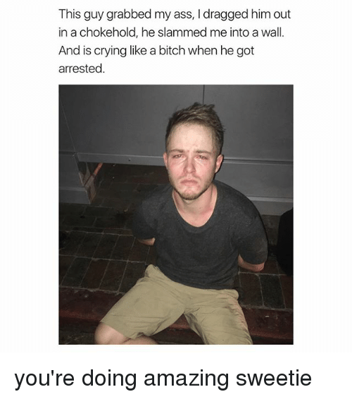 this guy grabbed my ass i dragged him out in 24641137 🐣 25 best memes about crying like a bitch crying like a bitch