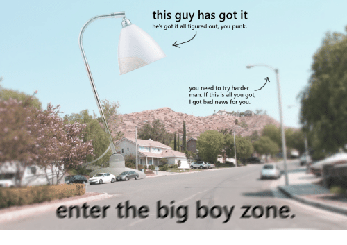 Bad, News, and Big Boy: this guy has got it  he's got it all figured out, you punk.  you need to try harder  man. If this is all you got,  I got bad news for you.  enter the big boy zone.