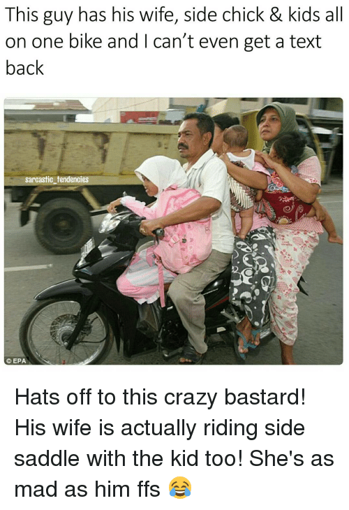 saddles: This guy has his wife, side chick & kids all  on one bike and can't even get a text  back  sarcastic tendencies  EPA Hats off to this crazy bastard! His wife is actually riding side saddle with the kid too! She's as mad as him ffs 😂