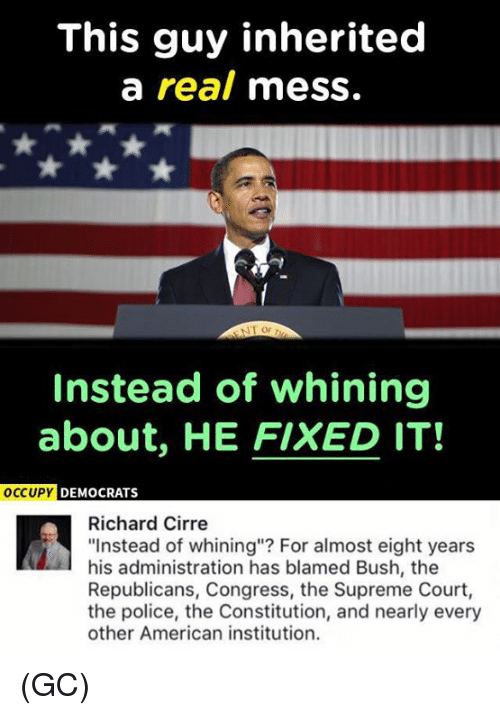 """Institutionalized: This guy inherited  a real mess.  NT or  Instead of whining  about, HE FIXED IT!  OCCUPY DEMOCRATS  Richard Cirre  """"Instead of whining""""? For almost eight years  his administration has blamed Bush, the  Republicans, Congress, the Supreme Court,  the police, the Constitution, and nearly every  other American institution. (GC)"""