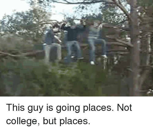 Not College But Places: This guy is going places. Not college, but places.