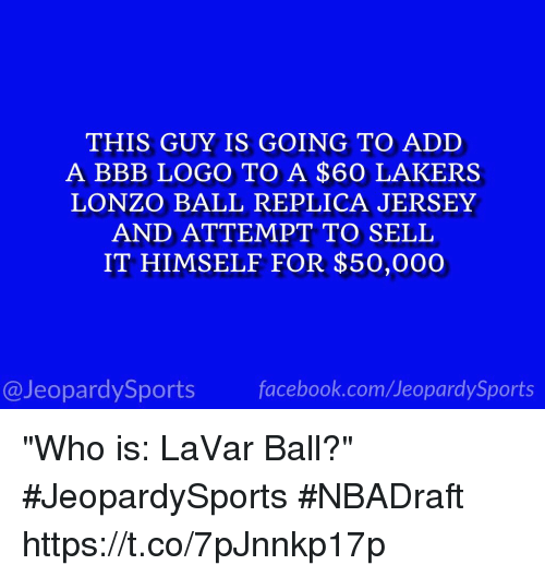 "Bbb, Facebook, and Jeopardy: THIS GUY IS GOING TO ADD  A BBB LOGO TO A $60 LAKERS  LONZO BALL REPLICA JERSEY  AND ATTEMPT TO SELL  IT HIMSELF FOR $50,000  facebook.com/Ueopardy Sports  Jeopardy Sports ""Who is: LaVar Ball?"" #JeopardySports #NBADraft https://t.co/7pJnnkp17p"