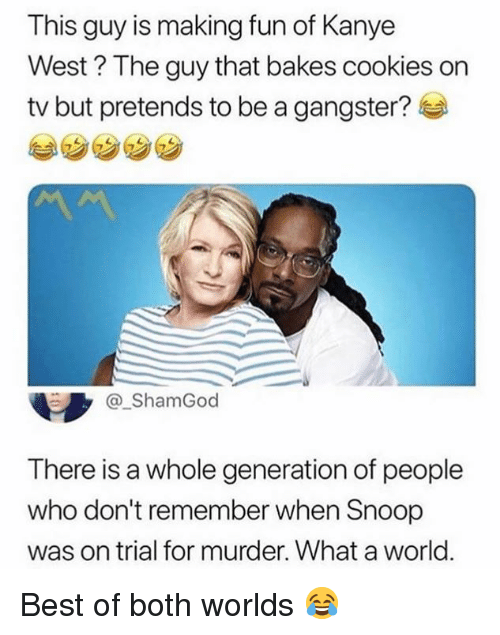 Cookies, Kanye, and Memes: This guy is making fun of Kanye  West? The guy that bakes cookies on  tv but pretends to be a gangster?  ら y @_ShamGod  There is a whole generation of people  who don't remember when Snoop  was on trial for murder. What a world. Best of both worlds 😂