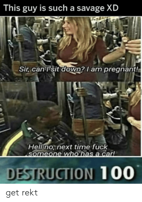 pregnant: This guy is such a savage XD  Sir, can 'sit down? I am pregnant!  Hell no, next time fuck  Ssomeone who has a car!  DESTRUCTION 100 get rekt