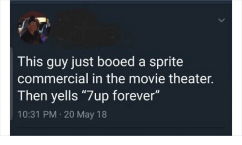 """Movie Theater: This guy just booed a sprite  commercial in the movie theater.  Then yells """"7up forever""""  10:31 PM 20 May 18"""
