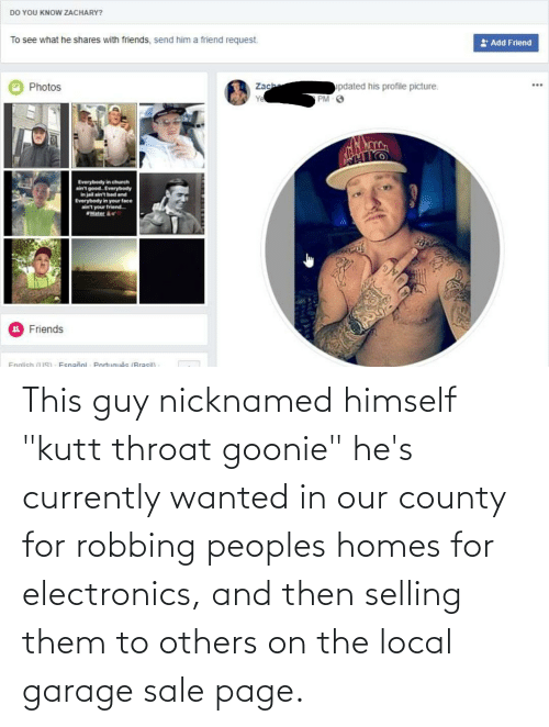 """Robbing: This guy nicknamed himself """"kutt throat goonie"""" he's currently wanted in our county for robbing peoples homes for electronics, and then selling them to others on the local garage sale page."""