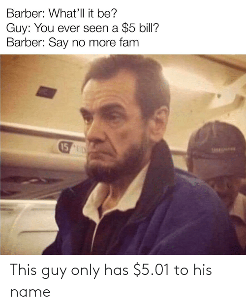 guy: This guy only has $5.01 to his name