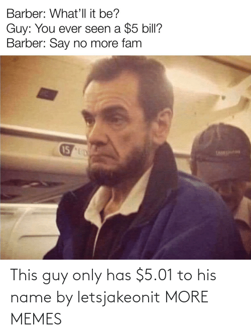name: This guy only has $5.01 to his name by letsjakeonit MORE MEMES