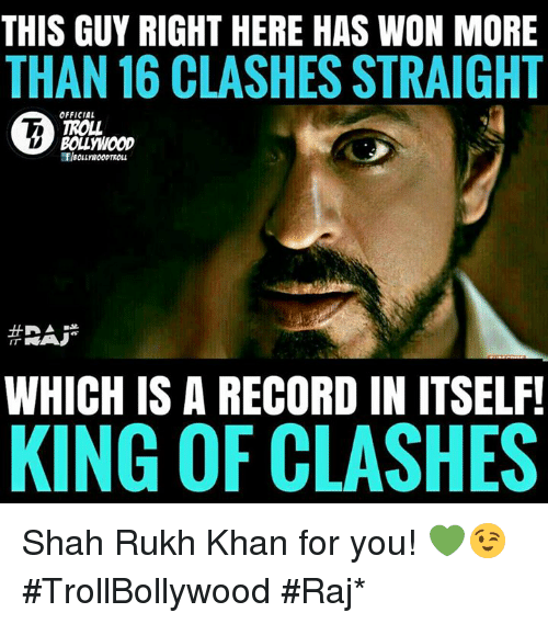 shah rukh khan: THIS GUY RIGHT HERE HAS WON MORE  THAN 16 CLASHES STRAIGHT  OFFICIAL  TROLL  BOLLYWOOD  WHICH IS A RECORD IN ITSELF!  KING OF CLASHES Shah Rukh Khan for you! 💚😉  #TrollBollywood #Raj*