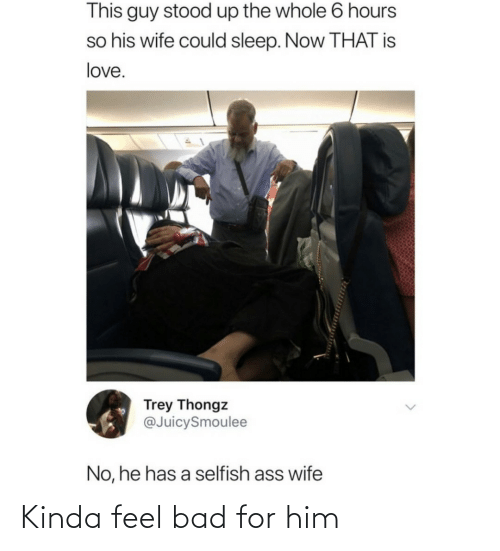He Has: This guy stood up the whole 6 hours  so his wife could sleep. Now THAT is  love.  Trey Thongz  @JuicySmoulee  No, he has a selfish ass wife Kinda feel bad for him