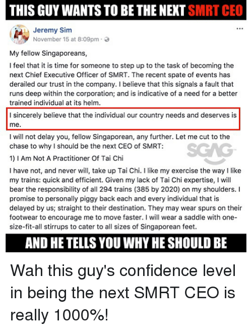 indicative: THIS GUY WANTS TO BE THE NEXT SMRT CEO  1 : Jeremy Sim  November 15 at 8:09pm .  My fellow Singaporeans,  I feel that it is time for someone to step up to the task of becoming the  next Chief Executive Officer of SMRT. The recent spate of events has  derailed our trust in the company. I believe that this signals a fault that  runs deep within the corporation; and is indicative of a need for a better  trained individual at its helm.  I sincerely believe that the individual our country needs and deserves is  me.  I will not delay you, fellow Singaporean, any further. Let me cut to the  chase to why I should be the next CEO of SMRT:  1)1 Am Not A Practitioner Of Tai Chi  I have not, and never will take up Tai Chi. I like my exercise the way I like  my trains: quick and efficient. Given my lack of Tai Chi expertise, I will  bear the responsibility of all 294 trains (385 by 2020) on my shoulders. I  promise to personally piggy back each and every individual that is  delayed by us; straight to their destination. They may wear spurs on their  footwear to encourage me to move faster. I will wear a saddle with one-  size-fit-all stirrups to cater to all sizes of Singaporean feet  AND HE TELLS YOU WHY HE SHOULD BE Wah this guy's confidence level in being the next SMRT CEO is really 1000%!