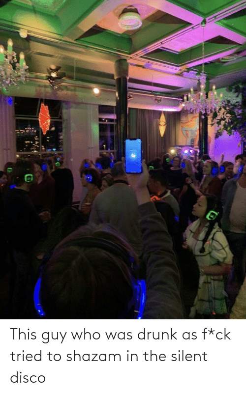 tried: This guy who was drunk as f*ck tried to shazam in the silent disco