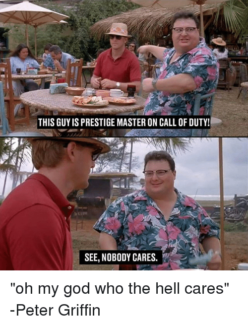 """Peter Griffin: THIS GUYIS PRESTIGE MASTER ON CALL OF DUTY!  SEE, NOBODY CARES. """"oh my god who the hell cares"""" -Peter Griffin"""