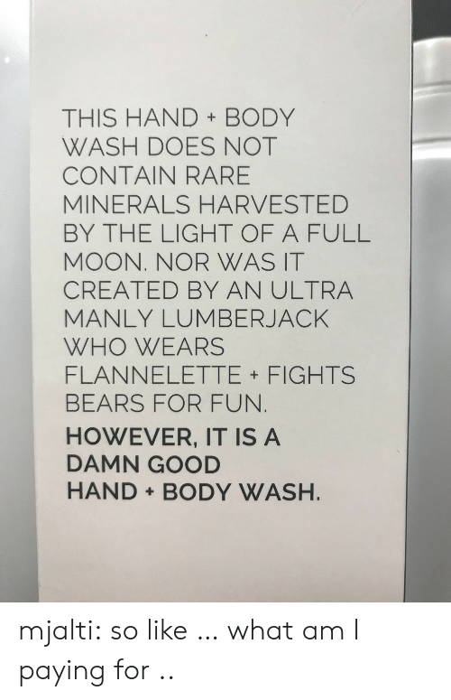 lumberjack: THIS HAND BODY  WASH DOES NOT  CONTAIN RARE  MINERALS HARVESTED  BY THE LIGHT OF A FULL  MOON. NOR WAS IT  CREATED BY AN ULTRA  MANLY LUMBERJACK  WHO WEARS  FLANNELETTE FIGHTS  BEARS FOR FUN  HOWEVER, IT IS A  DAMN GOOD  HAND BODY WASH mjalti:  so like … what am I paying for ..