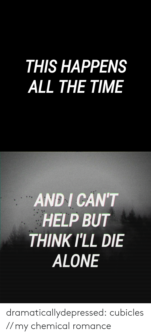 Die Alone: THIS HAPPENS  ALL THE TIME   AND I CAN'T  HELP BUT  THINK ILL DIE  ALONE dramaticallydepressed: cubicles // my chemical romance