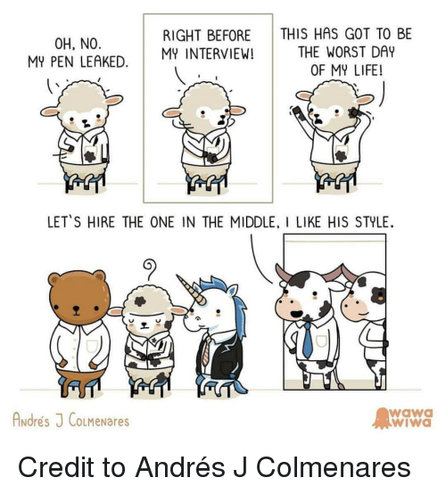 the worst day of my life: THIS HAS GOT TO BE  THE WORST DAY  OF MY LIFE!  RIGHT BEFORE  0H, NO  MY PEN LEAKED. MINTERVIEW!  LETS HIRE THE ONE IN THE MIDDLE, I LIKE HIS STYLE  Andres J CoLMeNares  wawa  wiWa <p>Credit to Andrés J Colmenares</p>
