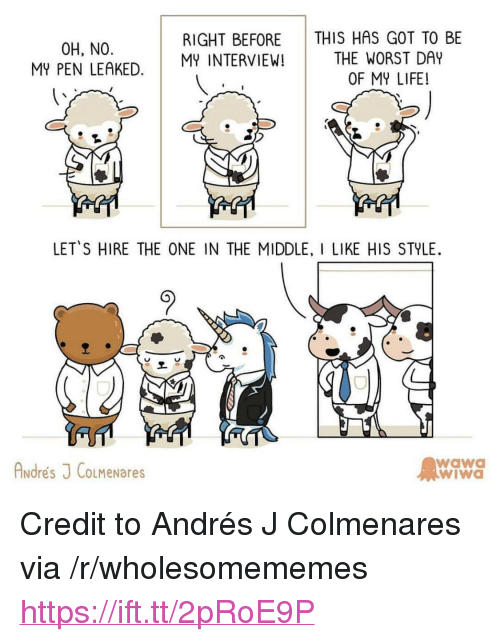 """the worst day of my life: THIS HAS GOT TO BE  THE WORST DAY  OF MY LIFE!  RIGHT BEFORE  0H, NO  MY PEN LEAKED. MINTERVIEW!  LETS HIRE THE ONE IN THE MIDDLE, I LIKE HIS STYLE  Andres J CoLMeNares  wawa  wiWa <p>Credit to Andrés J Colmenares via /r/wholesomememes <a href=""""https://ift.tt/2pRoE9P"""">https://ift.tt/2pRoE9P</a></p>"""