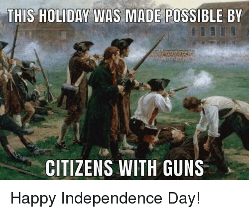 Independence Day: THIS HOLIDAY WAS MADE POSSIBLE BY  CITIZENS WITH GUNS Happy Independence Day!