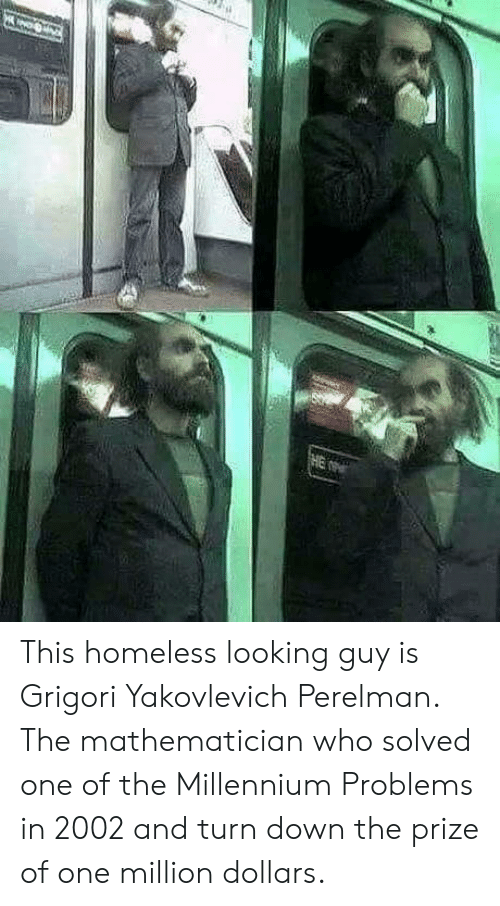 Looking Guy: This homeless looking guy is Grigori Yakovlevich Perelman. The mathematician who solved one of the Millennium Problems in 2002 and turn down the prize of one million dollars.
