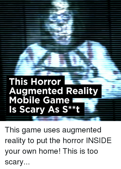 augment: This Horror  Augmented Reality  Mobile Game  Is Scary As S**t This game uses augmented reality to put the horror INSIDE your own home! This is too scary...