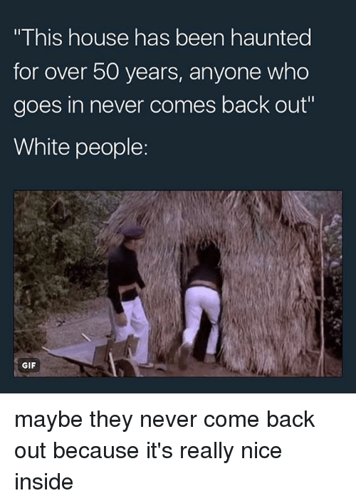 comely: This house has been haunted  for over 50 years, anyone who  goes in never comes back out  White people  GIF maybe they never come back out because it's really nice inside