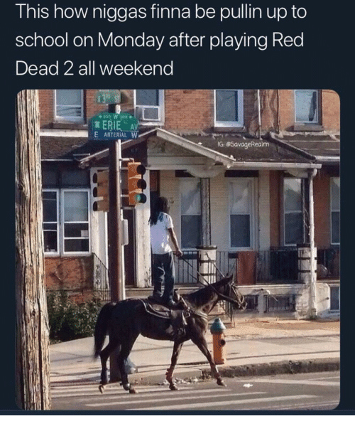 School, Monday, and Finna: This how niggas finna be pullin up to  school on Monday after playing Red  Dead 2 all weekend  ERIE AV  E ARTERIAL W  G GSavageRealm