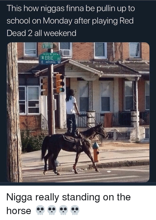 Memes, School, and Horse: This how niggas finna be pullin up to  school on Monday after playing Red  Dead 2 all weekend  ERIE AV  E ARTERIAL W  IG GSavageRealm Nigga really standing on the horse 💀💀💀💀