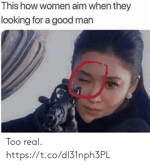 aim: This how women aim when they  looking for a good man Too real. https://t.co/dI31nph3PL